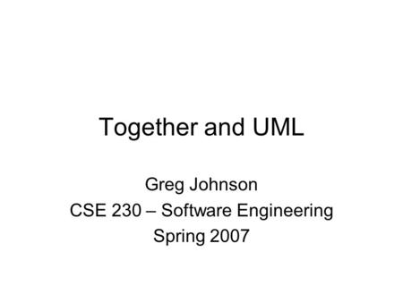 Together and UML Greg Johnson CSE 230 – Software Engineering Spring 2007.