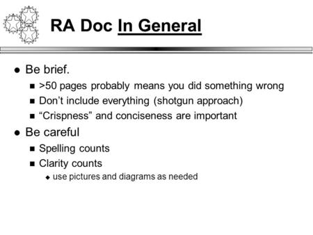 "RA Doc In General Be brief. >50 pages probably means you did something wrong Don't include everything (shotgun approach) ""Crispness"" and conciseness are."