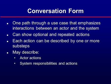 Conversation Form l One path through a use case that emphasizes interactions between an actor and the system l Can show optional and repeated actions l.