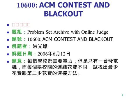 1 10600: ACM CONTEST AND BLACKOUT ★★★☆☆ 題組: Problem Set Archive with Online Judge 題號: 10600: ACM CONTEST AND BLACKOUT 解題者:洪光燦 解題日期: 2006 年 6 月 12 日 題意:每個學校都需要電力,但是只有一台發電.
