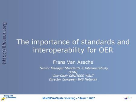 MINERVA Cluster meeting – 5 March 2007  The importance of standards and interoperability for OER Frans Van Assche Senior Manager Standards.
