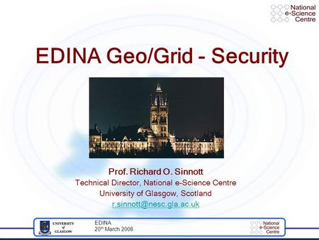 EDINA 20 th March 2008 EDINA Geo/Grid - Security Prof. Richard O. Sinnott Technical Director, National e-Science Centre University of Glasgow, Scotland.
