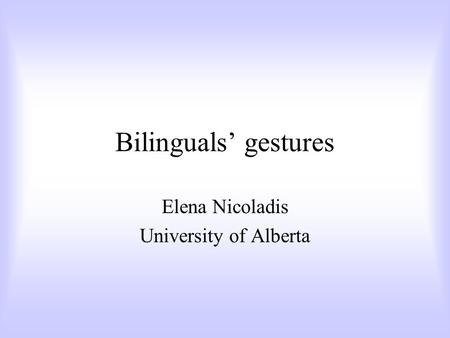 Bilinguals' gestures Elena Nicoladis University of Alberta.