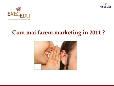 Cum mai facem marketing în 2011 ?. Parteneri pe viaţă în educaţia managerială Mixul clasic de comunicare Are You Playing Today's Game by Yesterday's Rules?