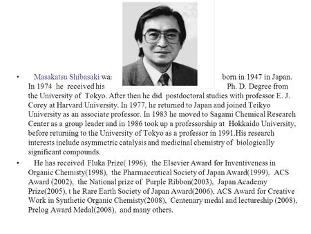Masakatsu Shibasaki was born in 1947 in Japan. In 1974 he received his Ph. D. Degree from the University of Tokyo. After then he did postdoctoral studies.