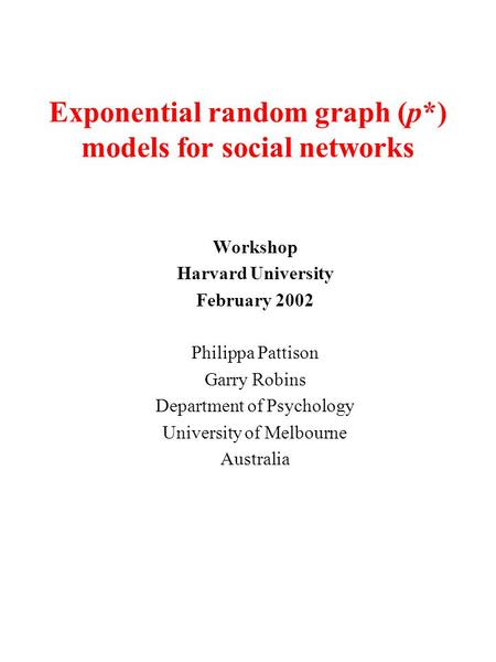 Exponential random graph (p*) models for social networks Workshop Harvard University February 2002 Philippa Pattison Garry Robins Department of Psychology.