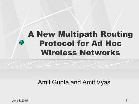 June 3, 20151 A New Multipath Routing Protocol for Ad Hoc Wireless Networks Amit Gupta and Amit Vyas.
