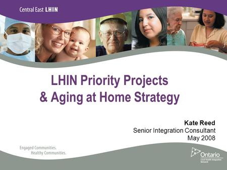 LHIN Priority Projects & Aging at Home Strategy Kate Reed Senior Integration Consultant May 2008.