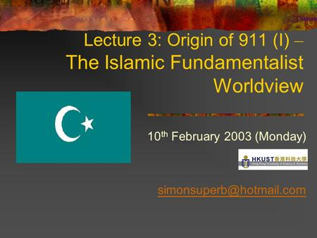 Lecture 3: Origin of 911 (I) – The Islamic Fundamentalist Worldview 10 th February 2003 (Monday)