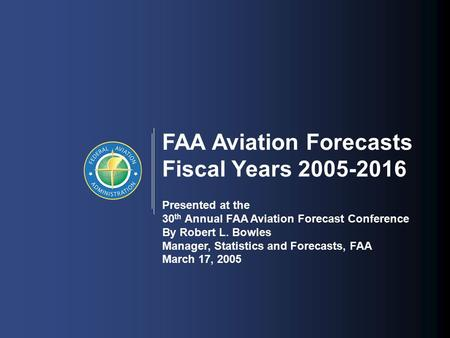 1 FAA Aviation Forecasts Fiscal Years 2005-2016 Presented at the 30 th Annual FAA Aviation Forecast Conference By Robert L. Bowles Manager, Statistics.