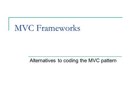 MVC Frameworks Alternatives to coding the MVC pattern.