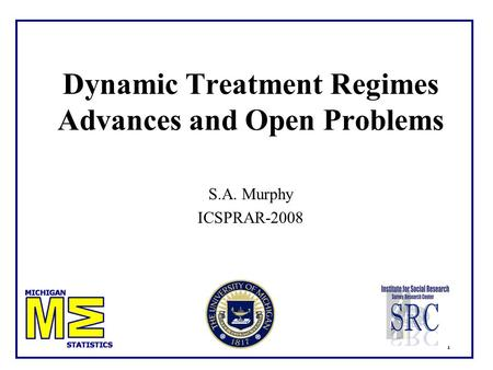 1 Dynamic Treatment Regimes Advances and Open Problems S.A. Murphy ICSPRAR-2008.