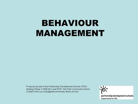BEHAVIOUR MANAGEMENT Produced as part of the Partnership Development Schools (PDS) Strategy Phase 3 2008-09 (Lead PDS: The Park Community School. Contact.