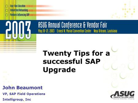 Twenty Tips for a successful SAP Upgrade John Beaumont VP, SAP Field Operations Intelligroup, Inc.