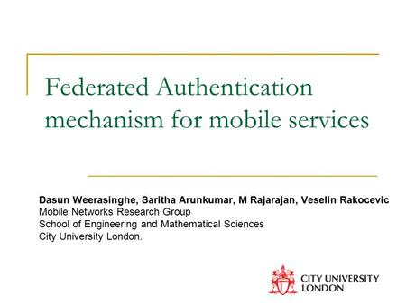Federated Authentication mechanism for mobile services Dasun Weerasinghe, Saritha Arunkumar, M Rajarajan, Veselin Rakocevic Mobile Networks Research Group.
