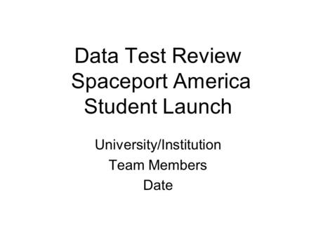 Data Test Review Spaceport America Student Launch University/Institution Team Members Date.