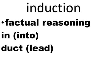 Induction factual reasoning in (into) duct (lead).