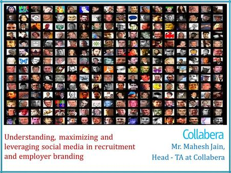 Understanding, maximizing and leveraging social media in recruitment and employer branding Mr. Mahesh Jain, Head - TA at Collabera.