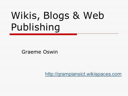 Wikis, Blogs & Web Publishing Graeme Oswin