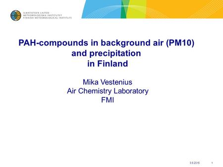 3.6.20151 PAH-compounds in background air (PM10) and precipitation in Finland Mika Vestenius Air Chemistry Laboratory FMI.