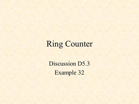 Ring Counter Discussion D5.3 Example 32. Ring Counter if rising_edge(CLK) then for i in 0 to 2 loop s(i) <= s(i+1); end loop; s(3) <= s(0); end if; Behavior.