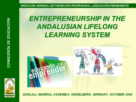ENTREPRENEURSHIP IN THE ANDALUSIAN LIFELONG LEARNING SYSTEM EARLALL GENERAL ASSEMBLY. HEIDELBERG. GERMANY. OCTOBER 2008.