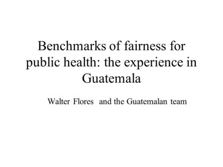 Benchmarks of fairness for public health: the experience in Guatemala Walter Flores and the Guatemalan team.