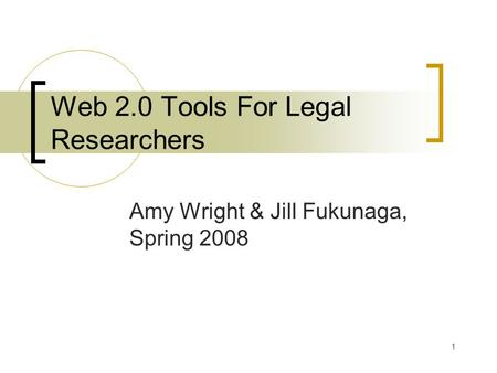 1 Web 2.0 Tools For Legal Researchers Amy Wright & Jill Fukunaga, Spring 2008.