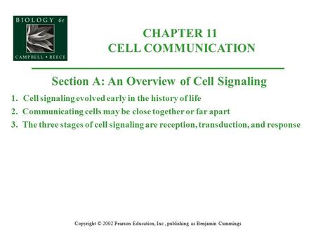 CHAPTER 11 CELL COMMUNICATION Copyright © 2002 Pearson Education, Inc., publishing as Benjamin Cummings Section A: An Overview of Cell Signaling 1.Cell.