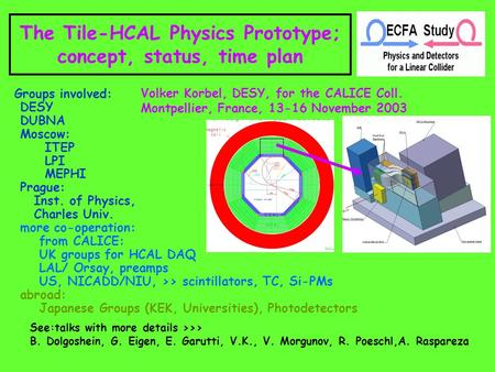 The Tile-HCAL Physics Prototype; concept, status, time plan Volker Korbel, DESY, for the CALICE Coll. Montpellier, France, 13-16 November 2003 Groups involved: