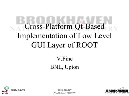 June ACAT2002, Moscow Cross-Platform Qt-Based Implementation of Low Level GUI Layer of ROOT V.Fine BNL, Upton.