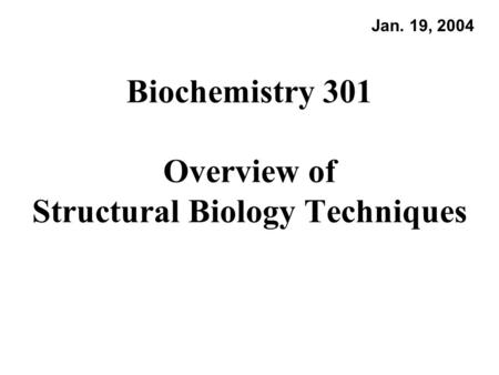 Biochemistry 301 Overview of Structural Biology Techniques Jan. 19, 2004.