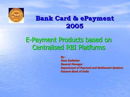 E-Payment Products based on Centralised RBI Platforms By : Kaza Sudhakar General Manager Department of Payment and Settlement Systems Reserve Bank of India.