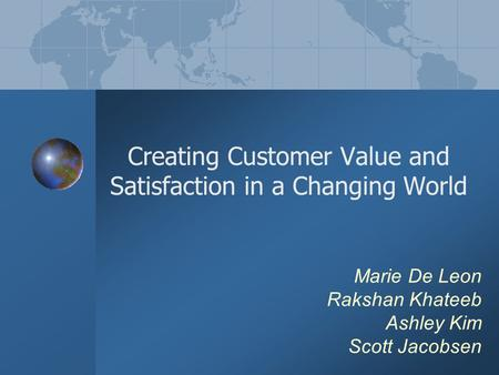 Marie De Leon Rakshan Khateeb Ashley Kim Scott Jacobsen Creating Customer Value and Satisfaction in a Changing World.