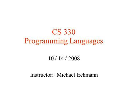 CS 330 Programming Languages 10 / 14 / 2008 Instructor: Michael Eckmann.