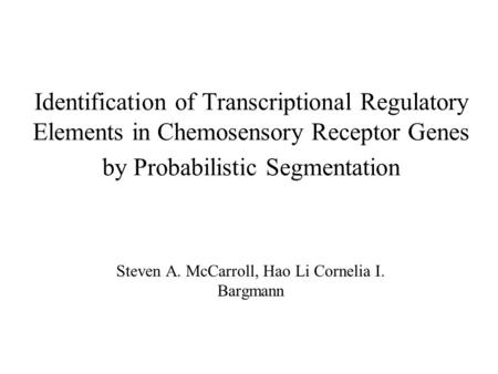 Identification of Transcriptional Regulatory Elements in Chemosensory Receptor Genes by Probabilistic Segmentation Steven A. McCarroll, Hao Li Cornelia.
