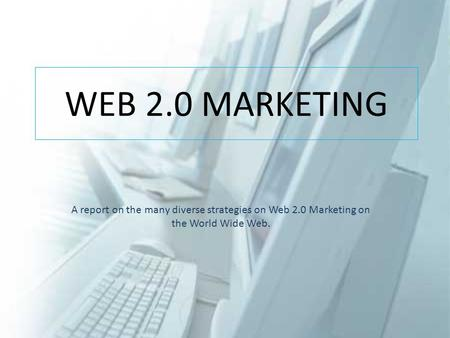 WEB 2.0 MARKETING A report on the many diverse strategies on Web 2.0 Marketing on the World Wide Web.