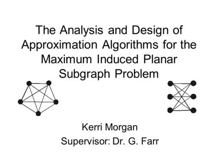 The Analysis and Design of Approximation Algorithms for the Maximum Induced Planar Subgraph Problem Kerri Morgan Supervisor: Dr. G. Farr.