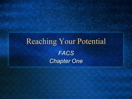 Reaching Your Potential FACS Chapter One. Objectives How to identify strategies to reach your potential and make the most of your resources Why goals.