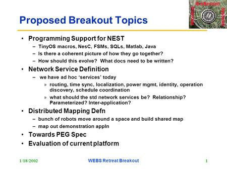 Systems Wireless EmBedded 1/18/2002WEBS Retreat Breakout1 Proposed Breakout Topics Programming Support for NEST –TinyOS macros, NesC, FSMs, SQLs, Matlab,