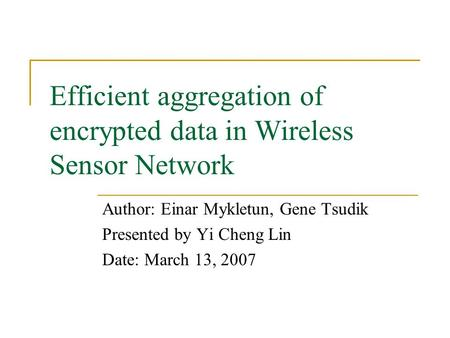 Efficient aggregation of encrypted data in Wireless Sensor Network Author: Einar Mykletun, Gene Tsudik Presented by Yi Cheng Lin Date: March 13, 2007.