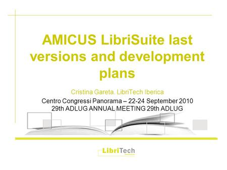 AMICUS LibriSuite last versions and development plans Cristina Gareta. LibriTech Iberica Centro Congressi Panorama – 22-24 September 2010 29th ADLUG ANNUAL.