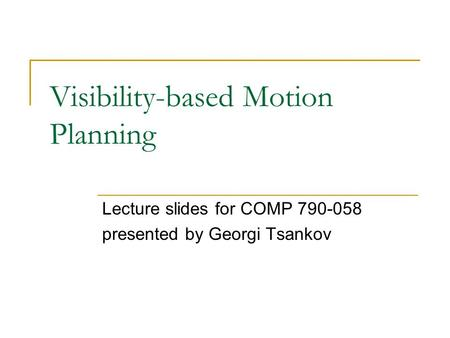 Visibility-based Motion Planning Lecture slides for COMP 790-058 presented by Georgi Tsankov.