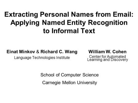 Extracting Personal Names from Email: Applying Named Entity Recognition to Informal Text Einat Minkov & Richard C. Wang Language Technologies Institute.