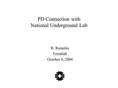 PD Connection with National Underground Lab R. Rameika Fermilab October 8, 2004.