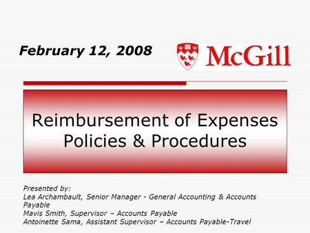 Reimbursement of Expenses Policies & Procedures February 12, 2008 Presented by: Lea Archambault, Senior Manager - General Accounting & Accounts Payable.