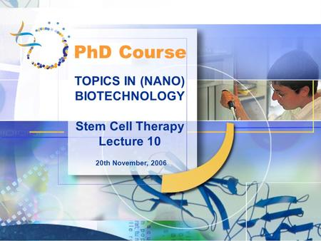 TOPICS IN (NANO) BIOTECHNOLOGY Stem Cell Therapy Lecture 10 20th November, 2006 PhD Course.