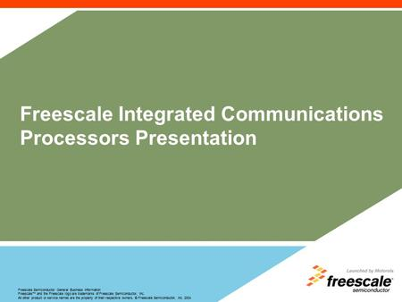 Freescale Semiconductor General Business Information Freescale™ <strong>and</strong> the Freescale logo are trademarks of Freescale Semiconductor, Inc. All other product.