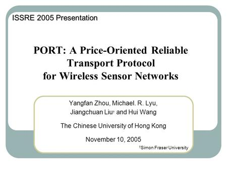 PORT: A Price-Oriented Reliable Transport Protocol for Wireless Sensor Networks Yangfan Zhou, Michael. R. Lyu, Jiangchuan Liu † and Hui Wang The Chinese.