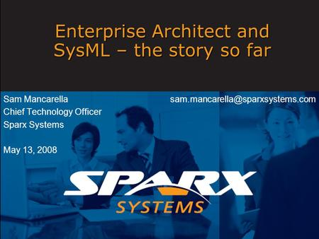 Enterprise Architect and SysML – the story so far Sam Mancarella Chief Technology Officer Sparx Systems May 13, 2008